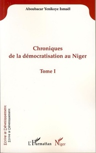 Yenikoye i Aboubacar - Chroniques de la démocratisation au Niger - Tome I.