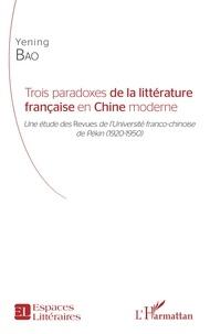Yening Bao - Trois paradoxes de la littérature française en Chine moderne - Une étude des Revues de l'Université franco-chinoise de Pékin (1920-1950).