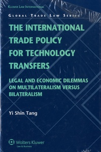 Yi Shin Tang - The International Trade Policy for Technology Transfers: Legal and Economic Dilemmas on Multilateralism Versus Bilateralism.