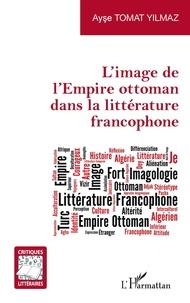 Yilmaz ayse Tomat - L'image de l'Empire ottoman dans la littérature francophone.