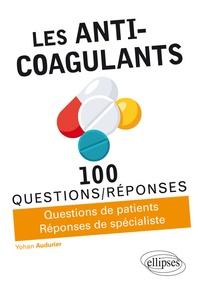 Les anti-coagulants- Questions de patients, Réponses de spécialistes - Yohan Audurier |
