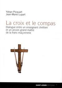 Yohan Picquart et Jean-Marie Lupart - La croix et le compas - Dialogue entre un enseignant chrétien et un ancien grand maître de la franc-maçonnerie.