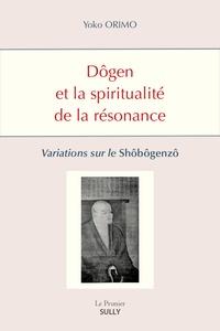 Yoko Orimo - Dôgen et la spiritualité de la résonance - Variations sur le Shôbôgenzô.