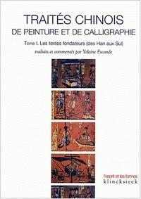 Yolaine Escande - Traités chinois de peinture et de calligraphie - Tome 1, Les textes fondateurs (des Han aux Sui).