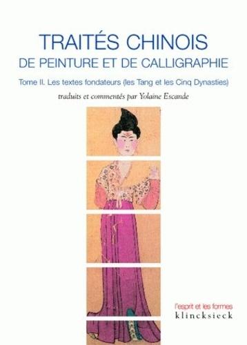 Yolaine Escande - Traités chinois de peinture et de calligraphie - Tome 2, Les textes fondateurs (les Tang et les Cinq dynasties).