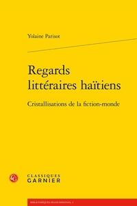 Yolaine Parisot - Regards littéraires haïtiens - Cristallisations de la fiction-monde.