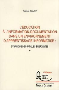 Yolande Maury - L'éducation à l'information-documentation dans un environnement d'apprentissage informatisé : dynamique de pratiques émergentes - Volume 1.