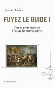 Yoram Leker - Fuyez le guide ! - L'art en petits morceaux à l'usage des mauvais esprits.