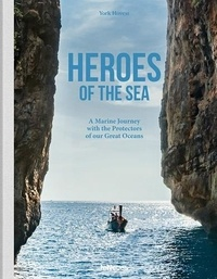York Hovest - Heroes of the Sea - A Marine Journey with the Protectors of our Great Oceans.