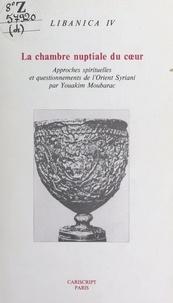 Youakim Moubarac - La chambre nuptiale du cœur - Approches spirituelles et questionnements de l'Orient Syriani (antiochien, mésopotamien et asiatique).