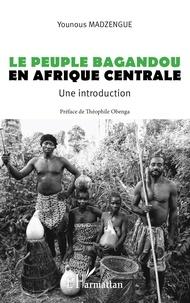 Younous Madzengue - Le peuple Bagandou en Afrique centrale - Une introduction.