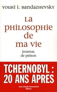 Youri Bandazhevsky - La philosophie de ma vie - Journal de prison.