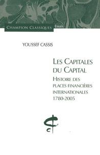 Youssef Cassis - Les capitales du capital - Histoire des places financières internationales 1780-2005.