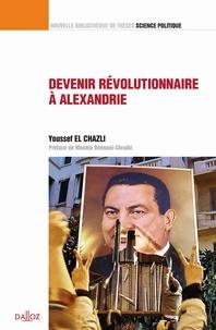 Youssef El Chazli - Devenir révolutionnaire à Alexandrie - Contribution à une sociologie historique du surgissement révolutionnaire en Egypte.