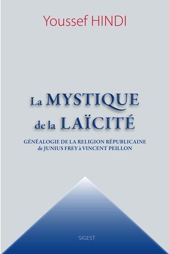 Youssef Hindi - La mystique de la laïcité - Généalogie de la religion républicaine de Junius Frey à Vincent Peillon.