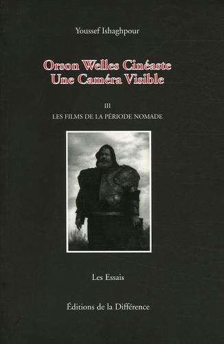 Youssef Ishaghpour - Orson Welles Cinéaste - Une Caméra Visible, Tome 3, Les films de la période nomade.