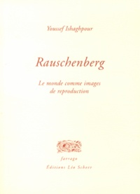 Youssef Ishaghpour - Rauschenberg - Le monde comme images de reproduction.