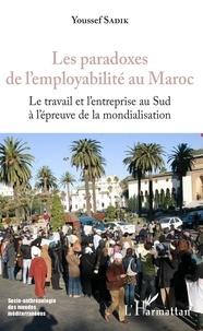 Youssef Sadik - Les paradoxes de l'employabilité au Maroc - Le travail de l'entreprise au Sud à l'épreuve de la mondialisation.