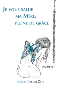 Ysabeau et  Editions Loup Gris - Je vous salue, ma Mère, pleine de grâce.