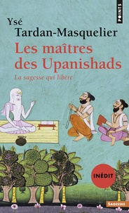 Ysé Tardan-Masquelier - Les maîtres des Upanishads - La sagesse qui libère.