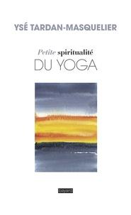 Ysé Tardan-Masquelier - Petite spiritualité du yoga.