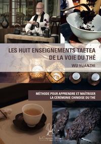 Yuanzhi Wu - Les huit enseignements TAETEA de la voie du thé - Méthode pour apprendre et maîtriser la cérémonie chinoise du thé.