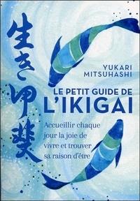 Yukari Mitsuhashi - Le petit guide de l'ikigai - Accueillir chaque jour la joie de vivre et trouver sa raison d'être.