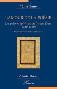 Yûnus Emre - L'amour de la poésie - Les poèmes spirituels de Yûnus Emre (1240-1320).