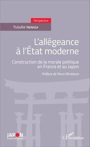 Yusuke Inenaga - L'allégeance à l'Etat moderne - Construction de la morale politique en France et au Japon.