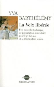 Yva Barthélémy - La voix libérée - Une nouvelle technique de préparation musculaire pour l'art lyrique et la rééducation vocale.