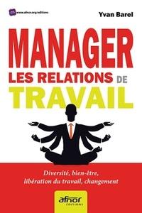 Manager les relations de travail- Diversité, bien-être, libération du travail, changement - Yvan Barel |