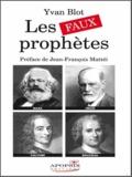Yvan Blot - Les faux prophètes - Voltaire, Rousseau, Marx et Freud.