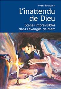 Yvan Bourquin - L'inattendu de Dieu - Scènes imprévisibles dans l'évangile de Marc.
