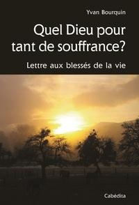 Yvan Bourquin - Quel Dieu pour tant de souffrance ? - Lettre aux blessés de la vie.