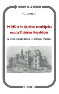 Yvan Combeau - Paris et les élections municipales sous la troisième République - La scène capitale dans la vie politique française.