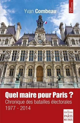 Yvan Combeau - Quel maire pour Paris ? - Chronique des batailles électorales (1977-2014).