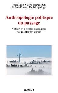 Yvan Droz et Valérie Miéville-Ott - Anthropologie politique du paysage - Valeurs et postures paysagères des montagnes suisses.