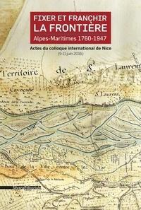 Yvan Gastaut et Yves Kinossian - Fixer et franchir la frontière, Alpes-Maritimes 1760-1947 - Actes du colloque international de Nice (9-11 juin 2016).