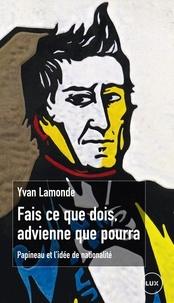 Yvan Lamonde - Fais ce que dois, advienne que pourra - Papineau et l'idée de nationalité.