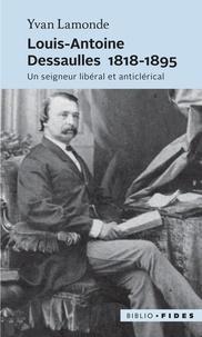 Yvan Lamonde - Louis-Antoine Dessaulles 1818-1895 - Un seigneur libéral et anticlérical.