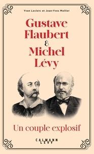 Yvan Leclerc et Jean-Yves Mollier - Gustave Flaubert et Michel Lévy, un couple explosif.