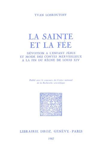 Yvan Loskoutoff - La sainte et la fée - Dévotion à l'Enfant Jésus et mode des contes merveilleux à la fin du règne de Louis XIV.