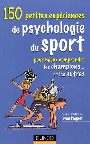 Yvan Paquet et Pascal Legrain - 150 Petites expériences de psychologie du sport - Pour mieux comprendre les champions... et les autres.