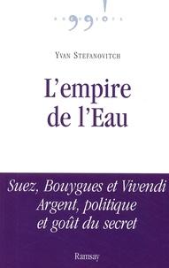 Yvan Stefanovitch - L'empire de l'eau - Suez, Bouygues et Vivendi Argent, politique et goût du secret.