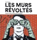 Yvan Tessier et Stéphanie Lemoine - Les murs révoltés - Quand le street-art parle social et politique.