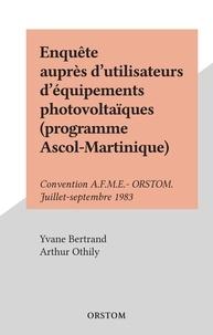 Yvane Bertrand et Arthur Othily - Enquête auprès d'utilisateurs d'équipements photovoltaïques (programme Ascol-Martinique) - Convention A.F.M.E.- ORSTOM. Juillet-septembre 1983.