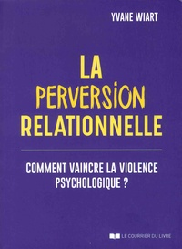 Yvane Wiart - La perversion relationnelle - Comment vaincre la violence psychologique ?.