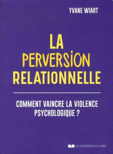 La perversion relationnelle. Comment vaincre la violence psychologique ?  édition revue et augmentée