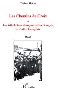 Yveline Riottot - Les Chemins de Croix - Ou, Les tribulations d'un journaliste français en Galice franquiste.