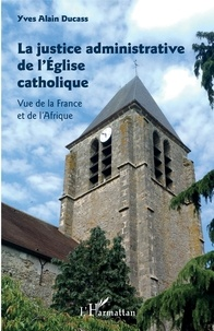 La justice administrative de l'Eglise catholique- Vue de la France et de l'Afrique - Yves-Alain Ducass |